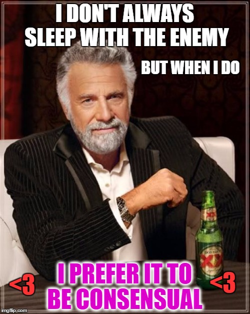 The Most Interesting Man In The World Meme | I DON'T ALWAYS SLEEP WITH THE ENEMY I PREFER IT TO BE CONSENSUAL BUT WHEN I DO <3 <3 | image tagged in memes,the most interesting man in the world | made w/ Imgflip meme maker