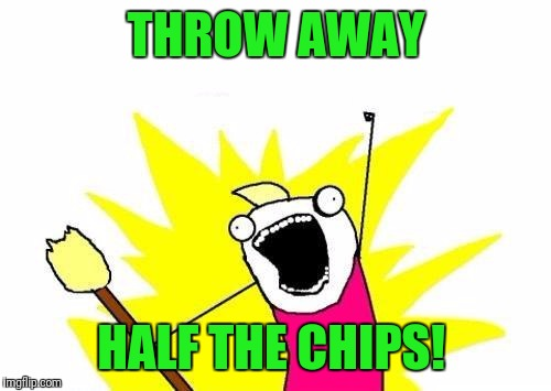 X All The Y Meme | THROW AWAY HALF THE CHIPS! | image tagged in memes,x all the y | made w/ Imgflip meme maker