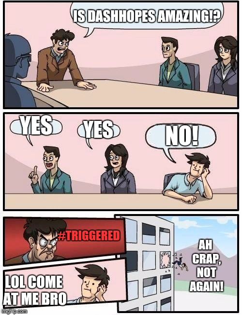 Boardroom Meeting Suggestion Meme | IS DASHHOPES AMAZING!? YES YES NO! #TRIGGERED LOL COME AT ME BRO AH CRAP, NOT AGAIN! | image tagged in memes,boardroom meeting suggestion | made w/ Imgflip meme maker