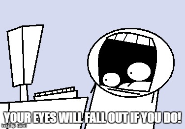 YOUR EYES WILL FALL OUT IF YOU DO! | made w/ Imgflip meme maker