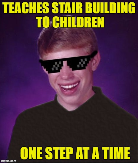 TEACHES STAIR BUILDING TO CHILDREN ONE STEP AT A TIME | made w/ Imgflip meme maker