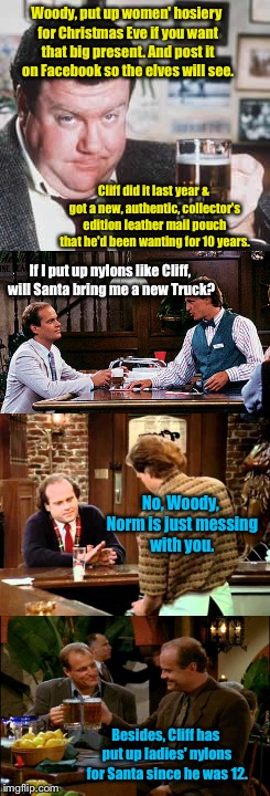 Woody, put up women' hosiery for Christmas Eve if you want that big present. And post it on Facebook so the elves will see. Cliff did it las | made w/ Imgflip meme maker