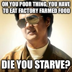 But did you die? | OH YOU POOR THING, YOU HAVE TO EAT FACTORY FARMED FOOD DIE YOU STARVE? | image tagged in but did you die | made w/ Imgflip meme maker