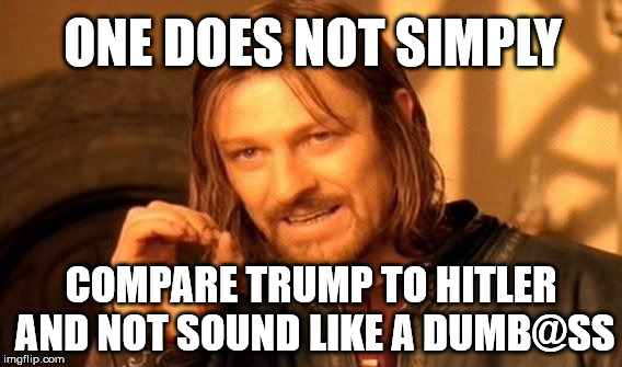 One Does Not Simply Meme | ONE DOES NOT SIMPLY COMPARE TRUMP TO HITLER AND NOT SOUND LIKE A DUMB@SS | image tagged in memes,one does not simply,funny,political meme | made w/ Imgflip meme maker