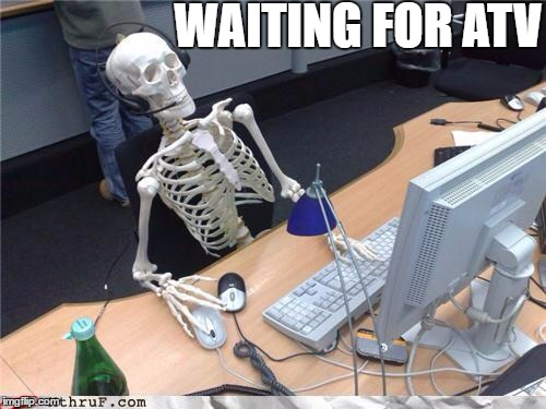 WAITING FOR ATV | image tagged in waiting forever like | made w/ Imgflip meme maker