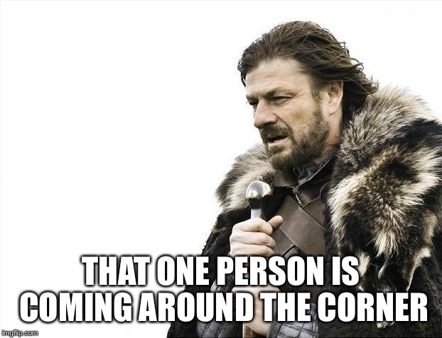 Brace Yourselves X is Coming Meme | THAT ONE PERSON IS COMING AROUND THE CORNER | image tagged in memes,brace yourselves x is coming | made w/ Imgflip meme maker