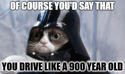 OF COURSE YOU'D SAY THAT YOU DRIVE LIKE A 900 YEAR OLD | made w/ Imgflip meme maker