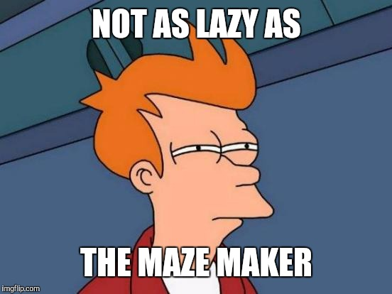 Futurama Fry Meme | NOT AS LAZY AS THE MAZE MAKER | image tagged in memes,futurama fry | made w/ Imgflip meme maker