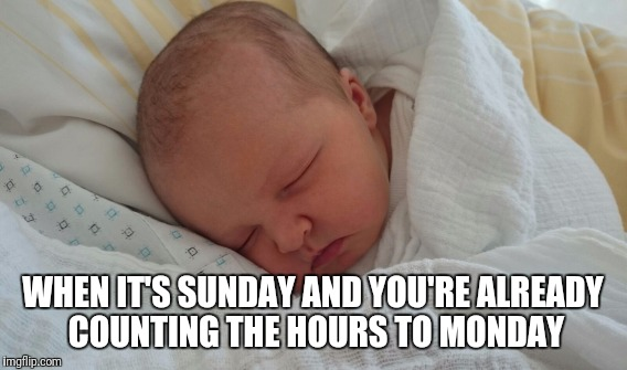 Grumpy sad baby | WHEN IT'S SUNDAY AND YOU'RE ALREADY COUNTING THE HOURS TO MONDAY | image tagged in baby | made w/ Imgflip meme maker