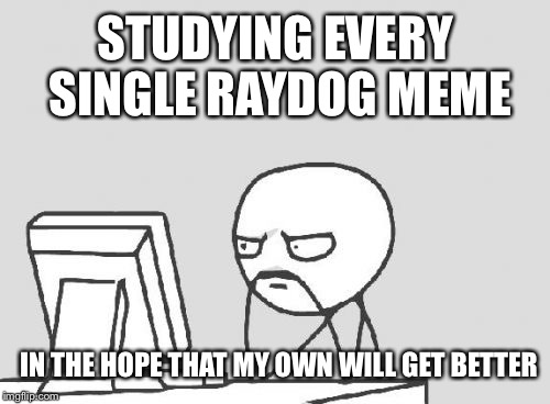 Computer Guy Meme | STUDYING EVERY SINGLE RAYDOG MEME IN THE HOPE THAT MY OWN WILL GET BETTER | image tagged in memes,computer guy | made w/ Imgflip meme maker