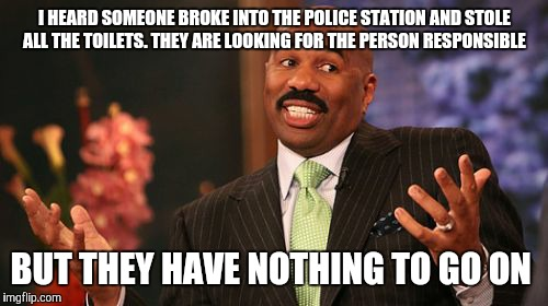 Steve Harvey Meme | I HEARD SOMEONE BROKE INTO THE POLICE STATION AND STOLE ALL THE TOILETS. THEY ARE LOOKING FOR THE PERSON RESPONSIBLE BUT THEY HAVE NOTHING T | image tagged in memes,steve harvey | made w/ Imgflip meme maker