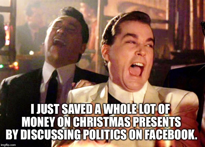 Two Laughing Men | I JUST SAVED A WHOLE LOT OF MONEY ON CHRISTMAS PRESENTS BY DISCUSSING POLITICS ON FACEBOOK. | image tagged in two laughing men | made w/ Imgflip meme maker