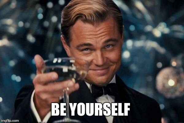 Leonardo Dicaprio Cheers Meme | BE YOURSELF | image tagged in memes,leonardo dicaprio cheers | made w/ Imgflip meme maker