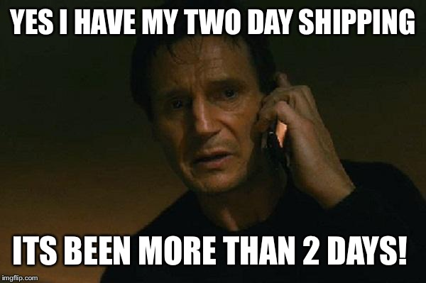 Amazon Customer Service |  YES I HAVE MY TWO DAY SHIPPING; ITS BEEN MORE THAN 2 DAYS! | image tagged in liam neeson phone call | made w/ Imgflip meme maker