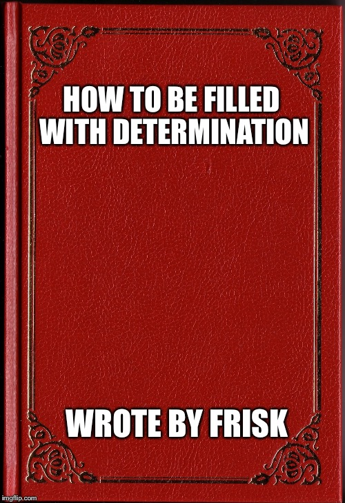 How to be filled with determination | HOW TO BE FILLED WITH DETERMINATION WROTE BY FRISK | image tagged in blank book,frisk,determination | made w/ Imgflip meme maker