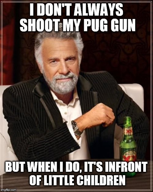 The Most Interesting Man In The World Meme | I DON'T ALWAYS SHOOT MY PUG GUN BUT WHEN I DO, IT'S INFRONT OF LITTLE CHILDREN | image tagged in memes,the most interesting man in the world | made w/ Imgflip meme maker