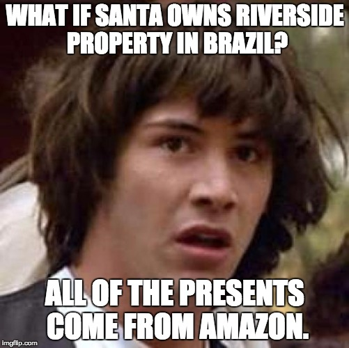 Conspiracy Keanu Meme | WHAT IF SANTA OWNS RIVERSIDE PROPERTY IN BRAZIL? ALL OF THE PRESENTS COME FROM AMAZON. | image tagged in memes,conspiracy keanu | made w/ Imgflip meme maker