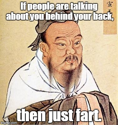 Wise Confucius | If people are talking about you behind your back, then just fart. | image tagged in wise confucius | made w/ Imgflip meme maker