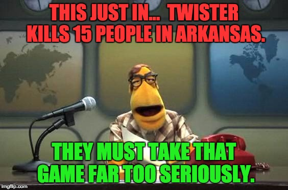 Muppet News Flash | THIS JUST IN...  TWISTER KILLS 15 PEOPLE IN ARKANSAS. THEY MUST TAKE THAT GAME FAR TOO SERIOUSLY. | image tagged in muppet news flash | made w/ Imgflip meme maker