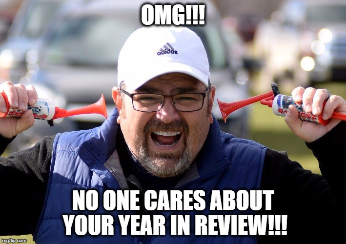 no one cares |  OMG!!! NO ONE CARES ABOUT YOUR YEAR IN REVIEW!!! | image tagged in no one cares | made w/ Imgflip meme maker