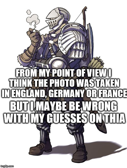 FROM MY POINT OF VIEW I THINK THE PHOTO WAS TAKEN IN ENGLAND, GERMANY OR FRANCE BUT I MAYBE BE WRONG WITH MY GUESSES ON THIA | made w/ Imgflip meme maker