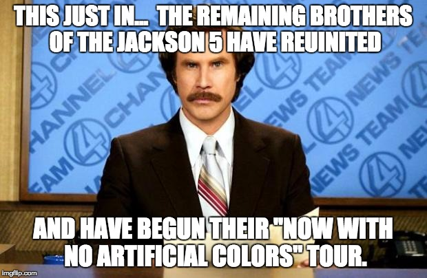 "BREAKING NEWS | THIS JUST IN...  THE REMAINING BROTHERS OF THE JACKSON 5 HAVE REUINITED AND HAVE BEGUN THEIR ""NOW WITH NO ARTIFICIAL COLORS"" TOUR. 