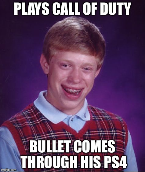 Bad luck Brian: Call of duty edition | PLAYS CALL OF DUTY BULLET COMES THROUGH HIS PS4 | image tagged in memes,bad luck brian,demotivationals,gifs,pie charts,disaster girl | made w/ Imgflip meme maker