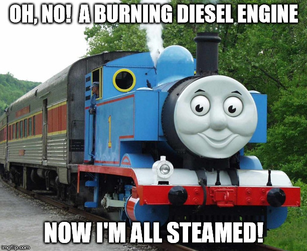 OH, NO!  A BURNING DIESEL ENGINE NOW I'M ALL STEAMED! | made w/ Imgflip meme maker