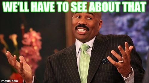 Steve Harvey Meme | WE'LL HAVE TO SEE ABOUT THAT | image tagged in memes,steve harvey | made w/ Imgflip meme maker