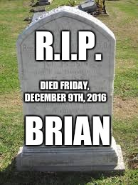 Tombstone | R.I.P. BRIAN DIED FRIDAY, DECEMBER 9TH, 2016 | image tagged in tombstone | made w/ Imgflip meme maker