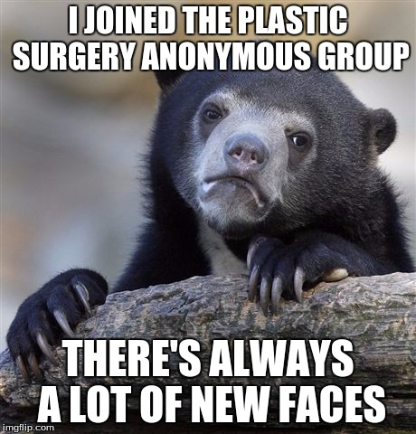 Ch Ch Ch Changes | I JOINED THE PLASTIC SURGERY ANONYMOUS GROUP THERE'S ALWAYS A LOT OF NEW FACES | image tagged in memes,confession bear | made w/ Imgflip meme maker