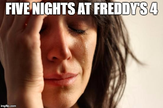 First World Problems Meme | FIVE NIGHTS AT FREDDY'S 4 | image tagged in memes,first world problems | made w/ Imgflip meme maker