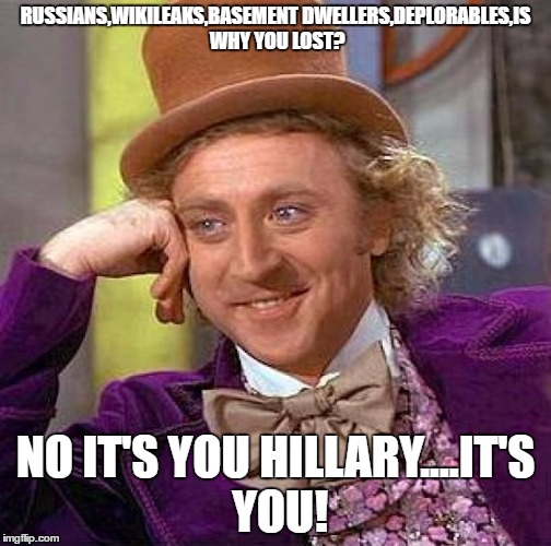Creepy Condescending Wonka Meme | RUSSIANS,WIKILEAKS,BASEMENT DWELLERS,DEPLORABLES,IS WHY YOU LOST? NO IT'S YOU HILLARY....IT'S YOU! | image tagged in memes,creepy condescending wonka | made w/ Imgflip meme maker