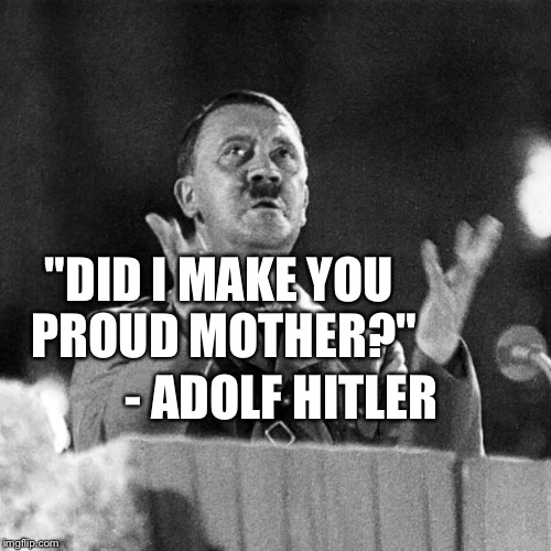 "Quote Friday #2: Adolf Hitler | ""DID I MAKE YOU PROUD MOTHER?"" - ADOLF HITLER 