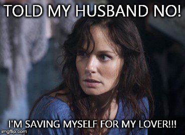 Bad Wife Worse Mom | TOLD MY HUSBAND NO! I'M SAVING MYSELF FOR MY LOVER!!! | image tagged in memes,bad wife worse mom | made w/ Imgflip meme maker