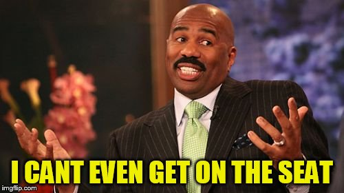Steve Harvey Meme | I CANT EVEN GET ON THE SEAT | image tagged in memes,steve harvey | made w/ Imgflip meme maker