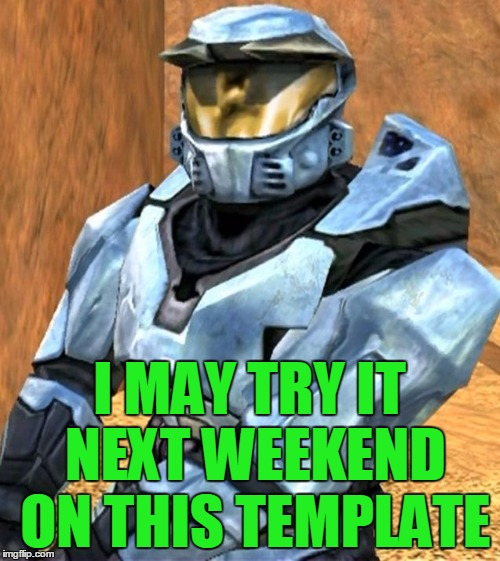 Church RvB Season 1 | I MAY TRY IT NEXT WEEKEND ON THIS TEMPLATE | image tagged in church rvb season 1 | made w/ Imgflip meme maker