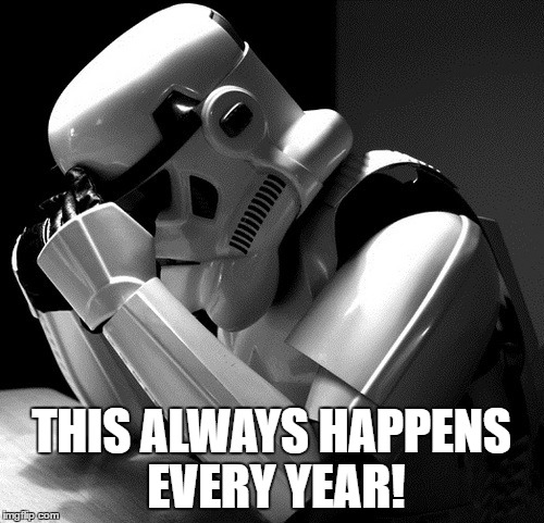 Sad Stormtrooper | THIS ALWAYS HAPPENS EVERY YEAR! | image tagged in sad stormtrooper | made w/ Imgflip meme maker