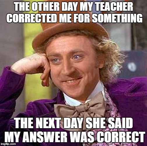 Stupid Teachers |  THE OTHER DAY MY TEACHER CORRECTED ME FOR SOMETHING; THE NEXT DAY SHE SAID MY ANSWER WAS CORRECT | image tagged in memes,creepy condescending wonka,teacher,stupid,funny,why are you reading this | made w/ Imgflip meme maker