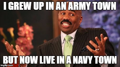 Steve Harvey Meme | I GREW UP IN AN ARMY TOWN BUT NOW LIVE IN A NAVY TOWN | image tagged in memes,steve harvey | made w/ Imgflip meme maker