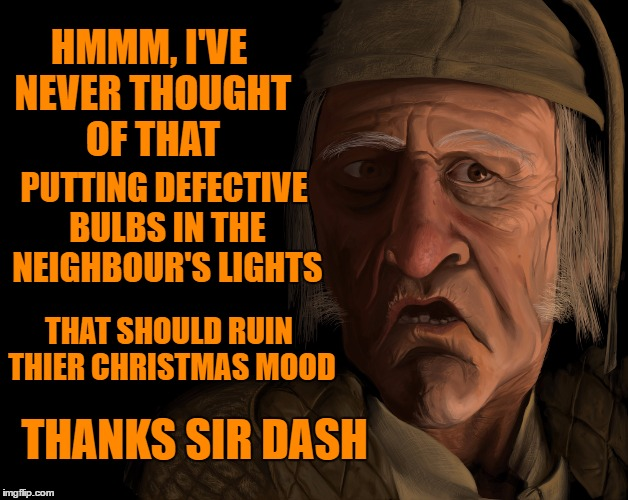 HMMM, I'VE NEVER THOUGHT OF THAT PUTTING DEFECTIVE BULBS IN THE NEIGHBOUR'S LIGHTS THANKS SIR DASH THAT SHOULD RUIN THIER CHRISTMAS MOOD | made w/ Imgflip meme maker