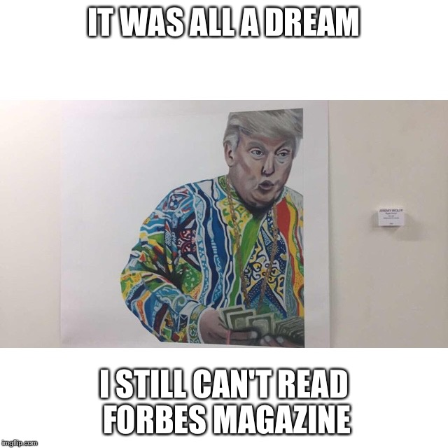 Notorious TRUMP | IT WAS ALL A DREAM I STILL CAN'T READ FORBES MAGAZINE | image tagged in trump,donald trump,notorious big,funny,cant,the most interesting man in the world | made w/ Imgflip meme maker