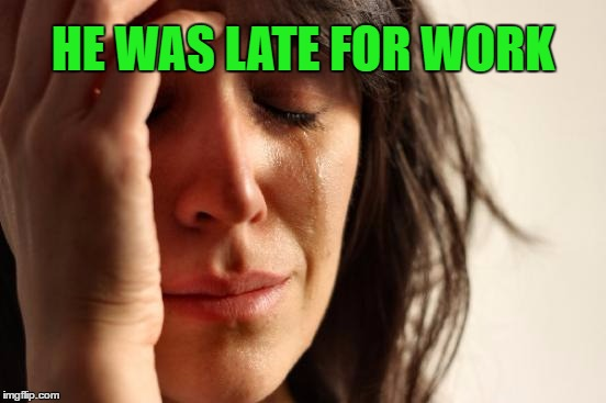First World Problems Meme | HE WAS LATE FOR WORK | image tagged in memes,first world problems | made w/ Imgflip meme maker