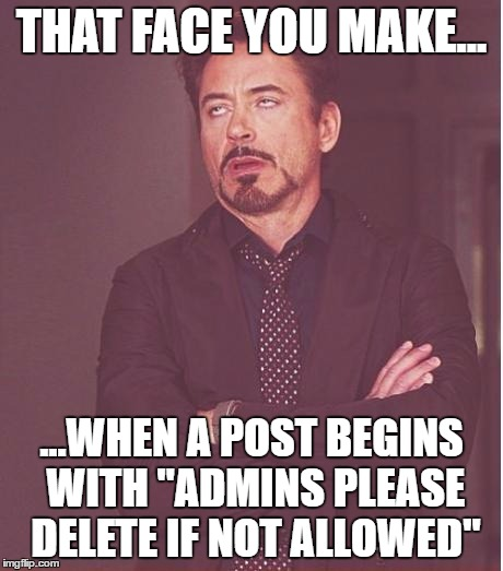 "Cause they need your permission... | THAT FACE YOU MAKE... ...WHEN A POST BEGINS WITH ""ADMINS PLEASE DELETE IF NOT ALLOWED"" 