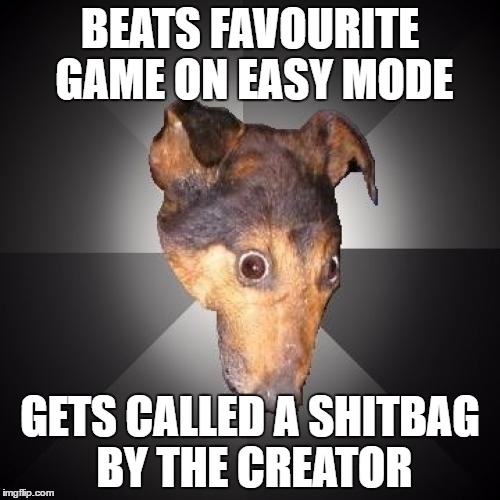 Depression Dog | BEATS FAVOURITE GAME ON EASY MODE GETS CALLED A SHITBAG BY THE CREATOR | image tagged in memes,depression dog | made w/ Imgflip meme maker