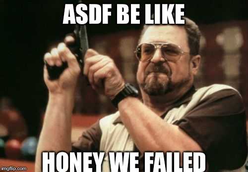 Am I The Only One Around Here Meme | ASDF BE LIKE HONEY WE FAILED | image tagged in memes,am i the only one around here | made w/ Imgflip meme maker