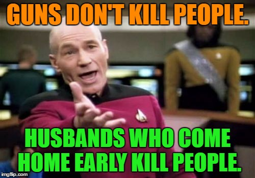 Guns don't kill people | GUNS DON'T KILL PEOPLE. HUSBANDS WHO COME HOME EARLY KILL PEOPLE. | image tagged in memes,picard wtf,funny,guns,husband,people | made w/ Imgflip meme maker