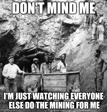 History Apartheid Meme (Ver. 2) | DON'T MIND ME I'M JUST WATCHING EVERYONE ELSE DO THE MINING FOR ME | image tagged in history,colonialism | made w/ Imgflip meme maker