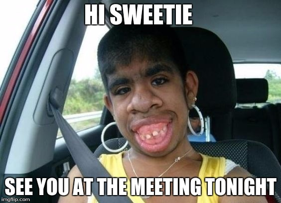 HI SWEETIE SEE YOU AT THE MEETING TONIGHT | made w/ Imgflip meme maker