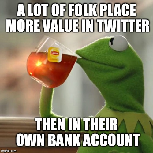 But Thats None Of My Business Meme | A LOT OF FOLK PLACE MORE VALUE IN TWITTER THEN IN THEIR OWN BANK ACCOUNT | image tagged in memes,but thats none of my business,kermit the frog | made w/ Imgflip meme maker